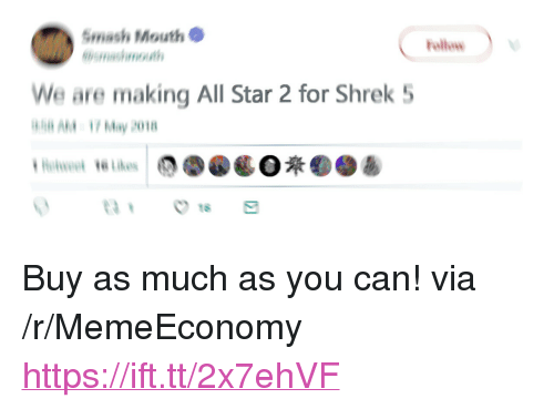 "All Star, Shrek, and Smashing: Smash Mouth  We are making All Star 2 for Shrek 5  H AM 1 May 201  Hwie  1 <p>Buy as much as you can! via /r/MemeEconomy <a href=""https://ift.tt/2x7ehVF"">https://ift.tt/2x7ehVF</a></p>"