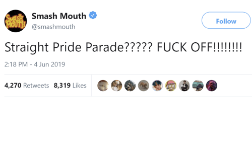 Smashing, Smash Mouth, and Fuck: SMASH Smash Mouth  MOUTH@smashmouth  Follow  Straight Pride Parade????? FUCK OFF!!!!!!  2:18 PM 4 Jun 2019  4,270 Retweets 8,319 Likes