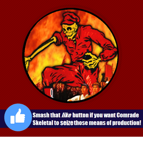 Smashing, Marxist, and Comrade: Smash that like button if you want Comrade  Skeletal to seize those means of production!