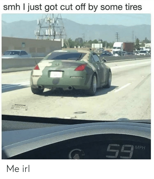 Smh, Irl, and Me IRL: smh I just got cut off by some tires  MPH Me irl