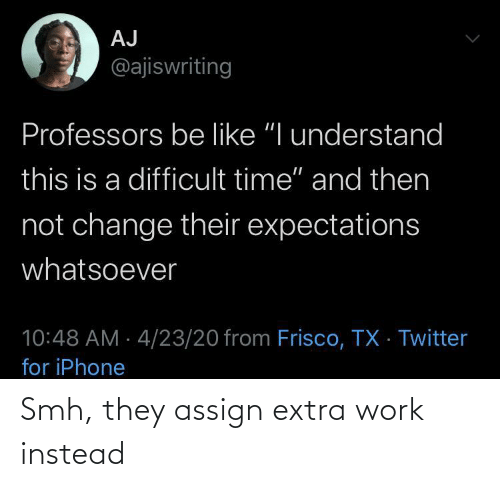 extra: Smh, they assign extra work instead