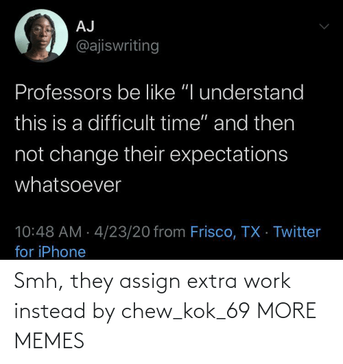 extra: Smh, they assign extra work instead by chew_kok_69 MORE MEMES