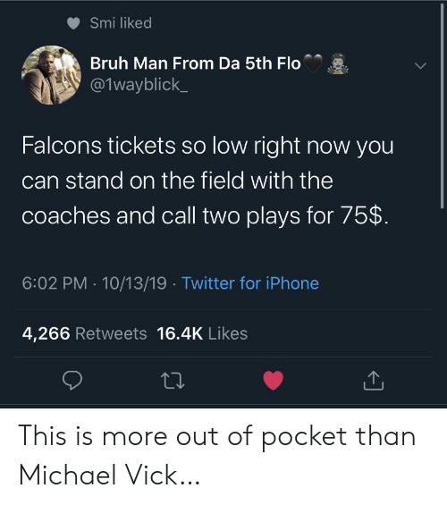 Bruh, Iphone, and Michael Vick: Smi liked  Bruh Man From Da 5th Flo  @1wayblick  Falcons tickets so low right now you  can stand on the field with the  coaches and call two plays for 75$  6:02 PM 10/13/19 Twitter for iPhone  4,266 Retweets 16.4K Likes This is more out of pocket than Michael Vick…