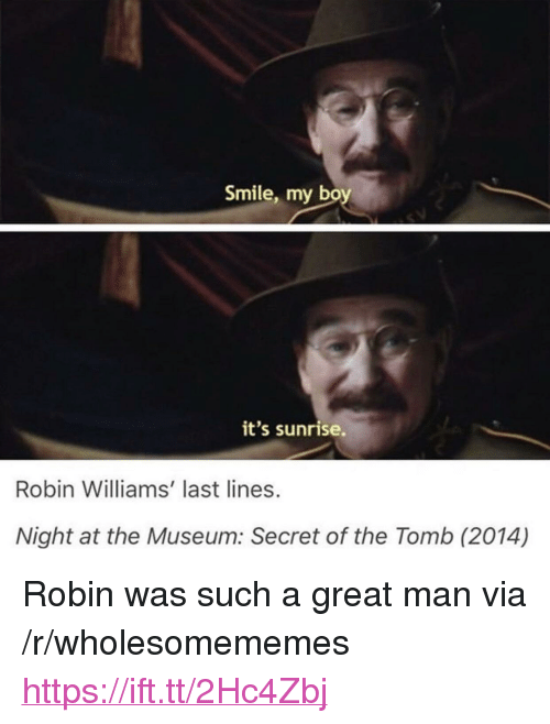 """Robin Williams, Smile, and Sunrise: Smile, my bo  it's sunrise  Robin Williams' last lines.  Night at the Museum: Secret of the Tomb (2014) <p>Robin was such a great man via /r/wholesomememes <a href=""""https://ift.tt/2Hc4Zbj"""">https://ift.tt/2Hc4Zbj</a></p>"""