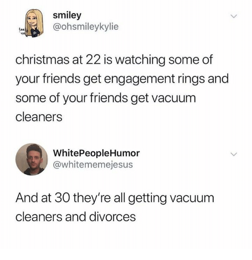 cleaners: smiley  @ohsmileykylie  tee  christmas at 22 is watching some of  your friends get engagement rings and  some of your friends get vacuum  cleaners  WhitePeopleHumor  @whitememejesus  And at 30 they're all getting vacuum  cleaners and divorces