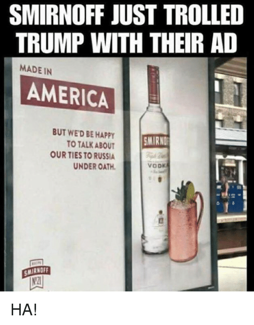 trolled: SMIRNOFF JUST TROLLED  TRUMP WITH THEIR AD  MADE IN  AMERICAL  BUT WED BE HAPPY  TO TALK ABOUT  OUR TIES TO RUSSIA  UNDER OATH  MIRND  MIRNOFF  2 HA!