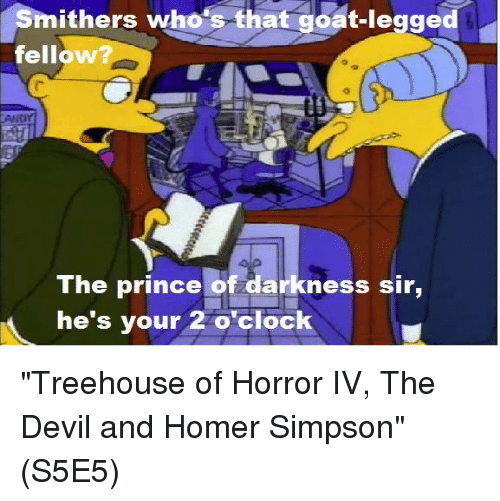 "Homer Simpson, Memes, and Prince: Smithers who's that goat-legged  fellow  TAMNor  The prince of darkness sir,  he's your 2 o'clock ""Treehouse of Horror IV, The Devil and Homer Simpson""  (S5E5)"