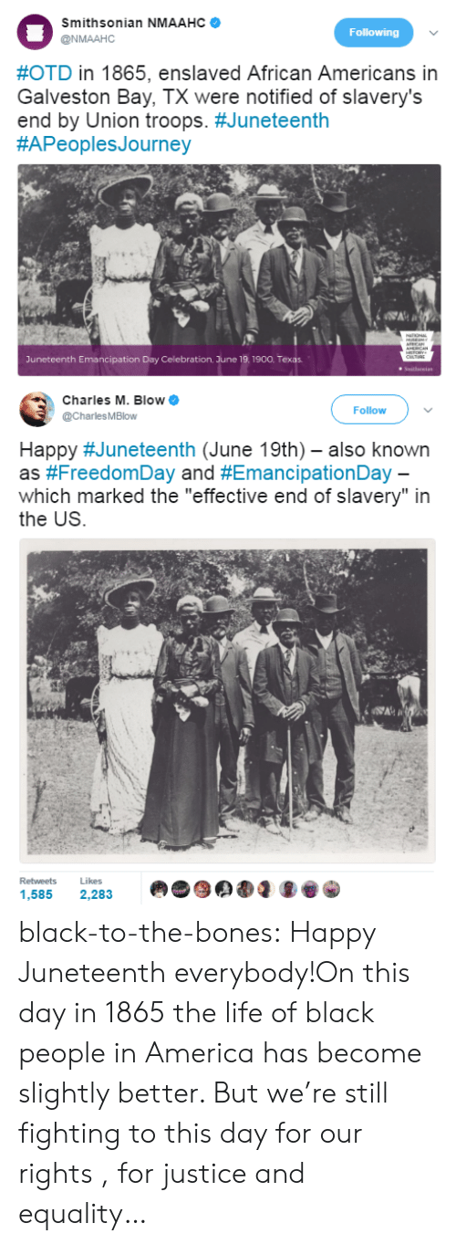 "Smithsonian: Smithsonian NMAAHC  @NMAAHC  Following  #OTD in 1865, enslaved African Americans in  Galveston Bay, TX were notified of slavery's  end by Union troops. #Juneteenth  #APeoplesJourney  Juneteenth Emancipation Day Celebration. June 19.1900. Texas   Charles M. Blow  @CharlesMBlow  Follow  Happy #Juneteenth (June 19th)-also known  as #FreedomDay and #EmancipationDay  which marked the ""effective end of slavery"" in  the US  Retweets  Likes  や象岱  .ue) d  1,585 2,283 black-to-the-bones:  Happy Juneteenth everybody!On this day in 1865 the life of black people in America has become slightly better. But we're still fighting to this day for our rights , for justice and equality…"
