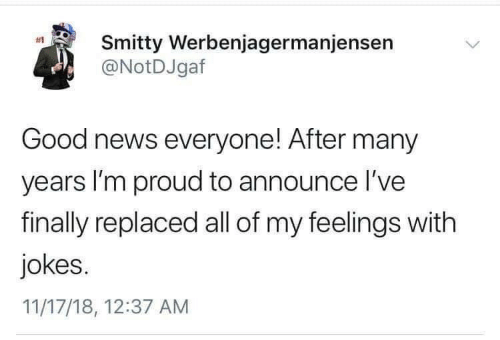 Many Years: Smitty Werbenjagermanjensen  @NotDJgaf  #1  Good news everyone! After many  years I'm proud to announce l've  finally replaced all of my feelings with  jokes.  11/17/18, 12:37 AM