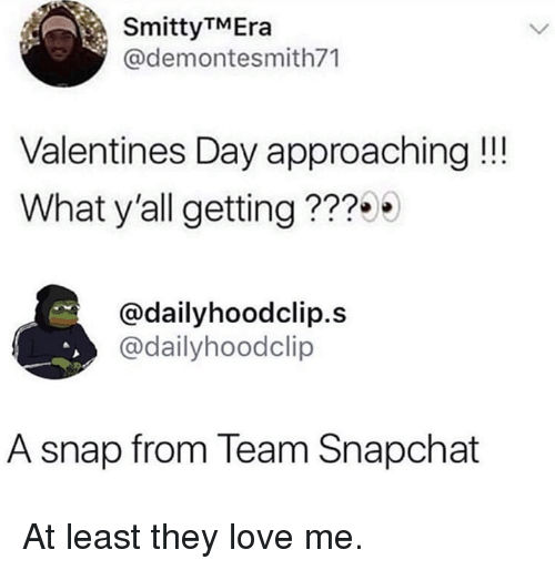 Dank, Love, and Snapchat: SmittyTMEra  @demontesmith71  Valentines Day approaching !!!  What y'all getting??  @dailyhoodclip.s  @dailyhoodclip  A snap from Team Snapchat At least they love me.