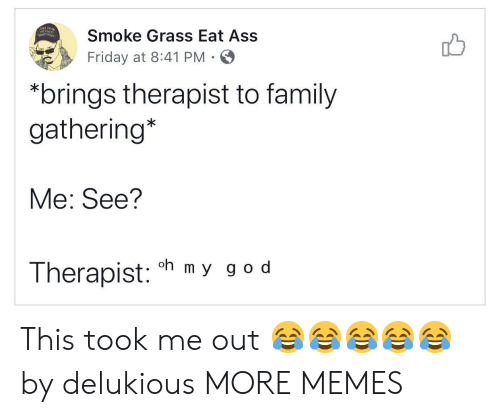 to family: Smoke Grass Eat Ass  Friday at 8:41 PM  *brings therapist to family  gathering*  Me: See?  oh m y g o d  Therapist: This took me out ????? by delukious MORE MEMES
