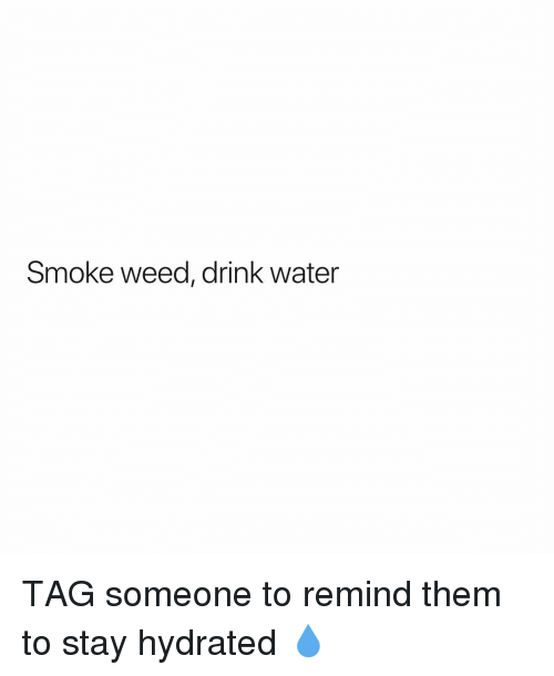 Weed, Marijuana, and Water: Smoke weed, drink water TAG someone to remind them to stay hydrated 💧