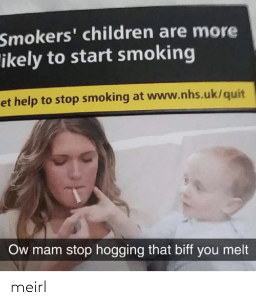 quit: Smokers' children are more  ikely to start smoking  et help to stop smoking at www.nhs.uk/quit  Ow mam stop hogging that biff you melt meirl