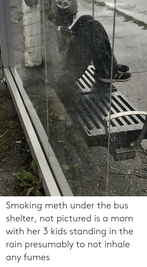 under the bus: Smoking meth under the bus shelter, not pictured is a mom with her 3 kids standing in the rain presumably to not inhale any fumes