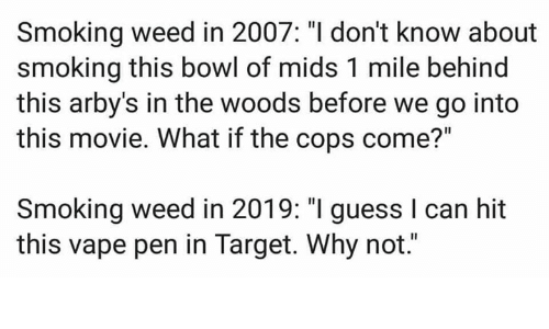 "cops: Smoking weed in 2007: ""I don't know about  smoking this bowl of mids 1 mile behind  this arby's in the woods before we go into  this movie. What if the cops come?""  Smoking weed in 2019: ""I guess I can hit  this vape pen in Target. Why not."""
