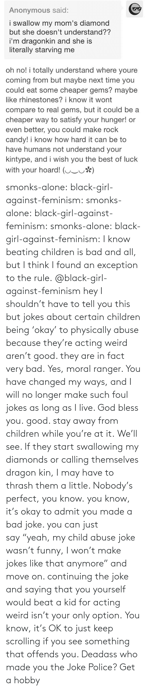 "A Bad Joke: smonks-alone:  black-girl-against-feminism: smonks-alone:  black-girl-against-feminism:  smonks-alone:  black-girl-against-feminism: I know beating children is bad and all, but I think I found an exception to the rule. @black-girl-against-feminism hey I shouldn't have to tell you this but jokes about certain children being 'okay' to physically abuse because they're acting weird aren't good. they are in fact very bad.  Yes, moral ranger. You have changed my ways, and I will no longer make such foul jokes as long as I live. God bless you.  good. stay away from children while you're at it.  We'll see. If they start swallowing my diamonds or calling themselves dragon kin, I may have to thrash them a little. Nobody's perfect, you know.  you know, it's okay to admit you made a bad joke. you can just say ""yeah, my child abuse joke wasn't funny, I won't make jokes like that anymore"" and move on. continuing the joke and saying that you yourself would beat a kid for acting weird isn't your only option.   You know, it's OK to just keep scrolling if you see something that offends you. Deadass who made you the Joke Police? Get a hobby"