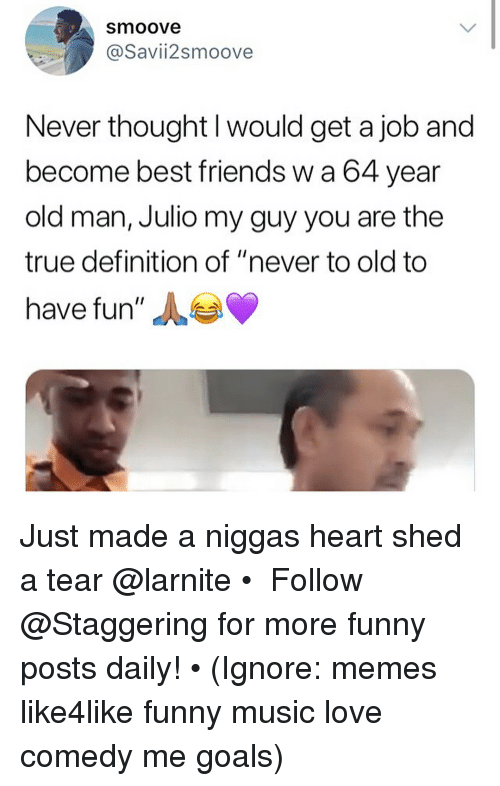 "Friends, Funny, and Goals: smoove  @Savii2smoove  Never thought I would get a job and  become best friends w a 64 year  old man, Julio my guy you are the  true definition of ""never to old to  have fun"" Just made a niggas heart shed a tear @larnite • ➫➫➫ Follow @Staggering for more funny posts daily! • (Ignore: memes like4like funny music love comedy me goals)"