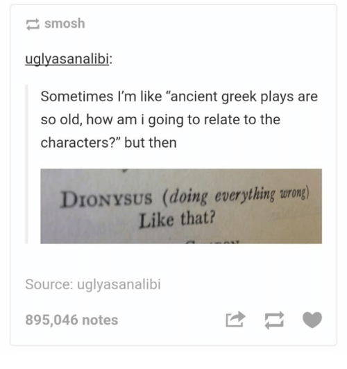 "So Old: smosh  uglyasanalibi  Sometimes I'm like ""ancient greek plays are  so old, how am i going to relate to the  characters?"" but then  DIONYSUS (doing everything wrong)  Like that?  Source: uglyasanalibi  895,046 notes"