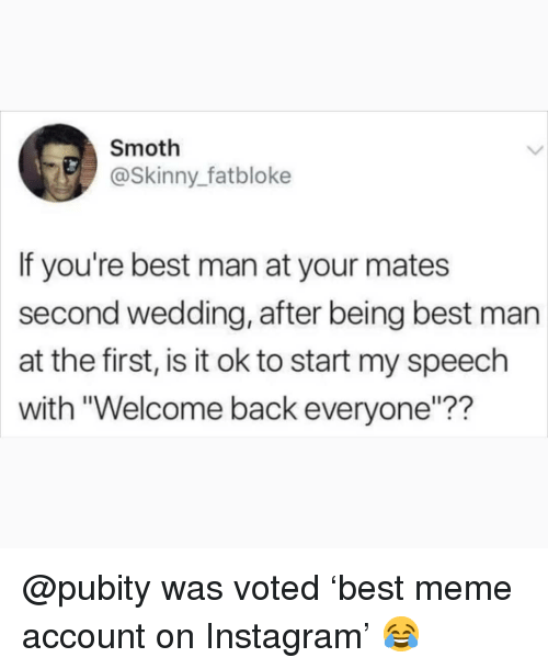 "Instagram, Meme, and Memes: Smoth  @Skinny_fatbloke  If you're best man at your mates  second wedding, after being best man  at the first, is it ok to start my speech  with ""Welcome back everyone""?? @pubity was voted 'best meme account on Instagram' 😂"
