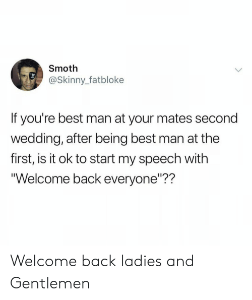 "Skinny, Best, and Wedding: Smoth  @Skinny_fatbloke  If you're best man at your mates second  wedding, after being best man at the  first, is it ok to start my speech with  Welcome back everyone""?? Welcome back ladies and Gentlemen"
