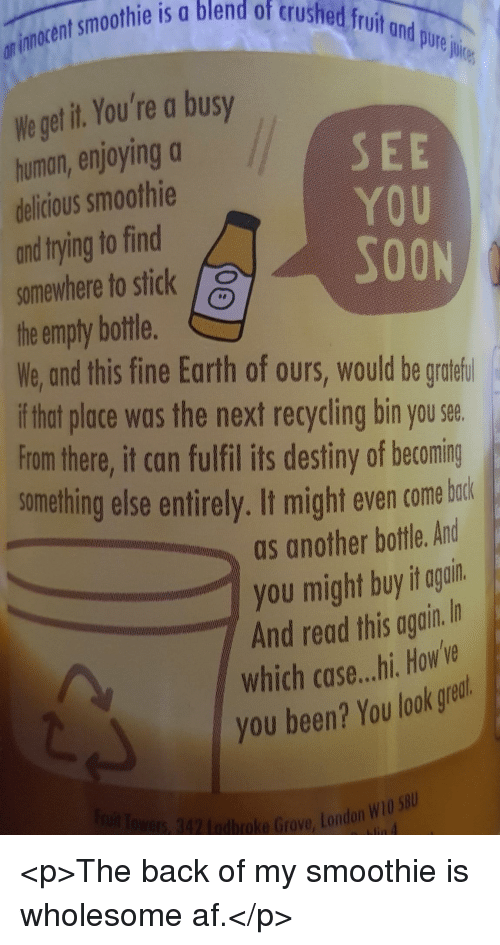 Af, Destiny, and Soon...: smothie is a blend of trushed frinor  on iunocent  ond pure jie  Weget it You're a busy  human, enjoyinga  delicious smoothie  and trying to find  somewhere to stick  the empty bottle.  We, and this fine Earth of ours, would be gratefi  if that place was the next recycling bin you see.  From there, it can fulfil its destiny of becoming  something else entirely. It might even come borkd  SEE  YOU  SOON  as another bottle. And  you might buyit goñi  And read this again.I  which case...hi. How've  you been? You look grest  4 othoe Grove,S <p>The back of my smoothie is wholesome af.</p>