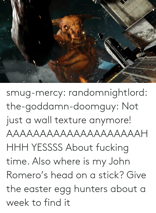 Where: smug-mercy:  randomnightlord: the-goddamn-doomguy:  Not just a wall texture anymore!   AAAAAAAAAAAAAAAAAAAAHHHH YESSSS   About fucking time. Also where is my John Romero's head on a stick?   Give the easter egg hunters about a week to find it