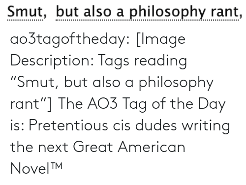 "writing: Smut, but also a philosophy rant,  Smut, ao3tagoftheday:  [Image Description: Tags reading ""Smut, but also a philosophy rant""]  The AO3 Tag of the Day is: Pretentious cis dudes writing the next Great American Novel™"