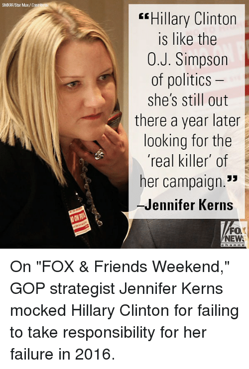 """Friends, Hillary Clinton, and Memes: SMXRF/Star Max/Contributo  """"Hillary Clinton  is like the  0.J. Simpson  of politics  she's still out  there a year later  looking for the  'real killer of  her campaign.""""  -Jennifer Kerns  FO  NEW On """"FOX & Friends Weekend,"""" GOP strategist Jennifer Kerns mocked Hillary Clinton for failing to take responsibility for her failure in 2016."""