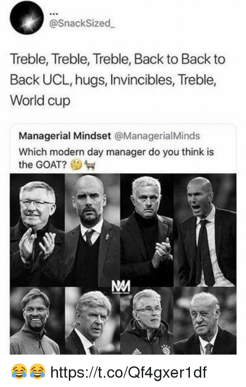 World Cup: @SnackSized  Treble, Treble, Treble, Back to Back to  Back UCL, hugs, Invincibles, Treble,  World cup  Managerial Mindset @ManagerialMinds  Which modern day manager do you think is  the GOAT? 😂😂 https://t.co/Qf4gxer1df