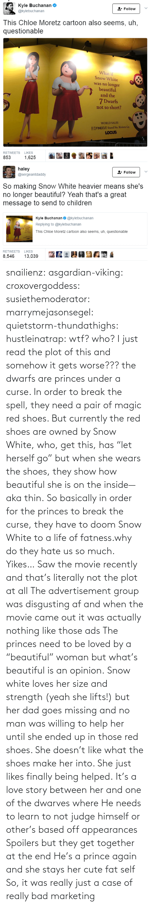 "loves: snailienz: asgardian-viking:  croxovergoddess:  susiethemoderator:  marrymejasonsegel:   quietstorm-thundathighs:  hustleinatrap: wtf?  who?   I just read the plot of this and somehow it gets worse??? the dwarfs are princes under a curse. In order to break the spell, they need a pair of magic red shoes. But currently the red shoes are owned by Snow White, who, get this, has ""let herself go"" but when she wears the shoes, they show how beautiful she is on the inside—aka thin. So basically in order for the princes to break the curse, they have to doom Snow White to a life of fatness.why do they hate us so much.   Yikes…    Saw the movie recently and that's literally not the plot at all The advertisement group was disgusting af and when the movie came out it was actually nothing like those ads The princes need to be loved by a ""beautiful"" woman but what's beautiful is an opinion. Snow white loves her size and strength (yeah she lifts!) but her dad goes missing and no man was willing to help her until she ended up in those red shoes. She doesn't like what the shoes make her into. She just likes finally being helped. It's a love story between her and one of the dwarves where He needs to learn to not judge himself or other's based off appearances  Spoilers but they get together at the end He's a prince again and she stays her cute fat self  So, it was really just a case of really bad marketing"