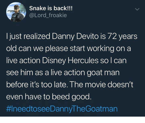 Disney, Memes, and Goat: Snake is back!!  @Lord_froakie  just realized Danny Devito is /2 years  old can we please start working on a  live action Disney Hercules so l can  see him as a live action goat man  before it's too late. The movie doesn't  even have to beed good  拱needtoseeDannyTheGoatman