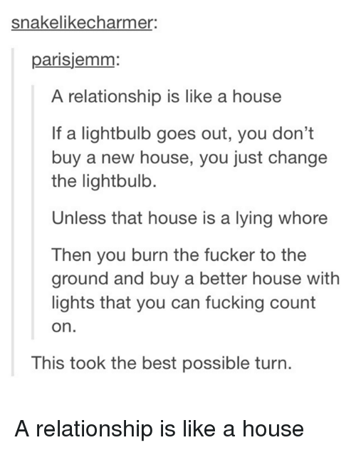 to-the-ground: snakelikecharmer  parisjemm:  A relationship is like a house  If a lightbulb goes out, you don't  buy a new house, you just change  the lightbulb.  Unless that house is a lying whore  Then you burn the fucker to the  ground and buy a better house with  lights that you can fucking count  on.  This took the best possible turn. A relationship is like a house