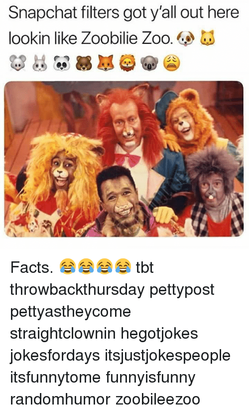 Facts, Memes, and Snapchat: Snapchat filters got y'all out here  lookin like Zoobilie Zoo. Facts. 😂😂😂😂 tbt throwbackthursday pettypost pettyastheycome straightclownin hegotjokes jokesfordays itsjustjokespeople itsfunnytome funnyisfunny randomhumor zoobileezoo