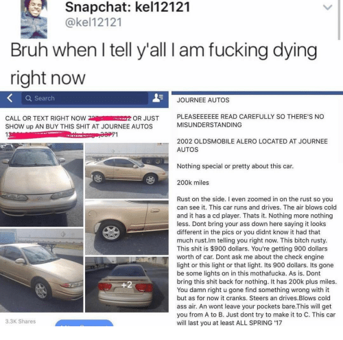 Just Show Up: Snapchat: kel12121  @kel12121  Bruh when I tell y'all l am fucking dying  right now  Q Search  JOURNEE AUTOS  CALL OR TEXT RIGHT NOWOR JUST  SHOW up AN BUY THIS SHIT AT JOURNEE AUTOS  13  PLEASEEEEEE READ CAREFULLY SO THERE'S NO  MISUNDERSTANDING  2002 OLDSMOBILE ALERO LOCATED AT JOURNEE  AUTOS  Nothing special or pretty about this car.  200k miles  Rust on the side. I even zoomed in on the rust so you  can see it. This car runs and drives. The air blows cold  and it has a cd player. Thats it. Nothing more nothing  less. Dont bring your ass down here saying it looks  different in the pics or you didnt know it had that  much rust.lm telling you right now. This bitch rusty  This shit is $900 dollars. You're getting 900 dollars  worth of car. Dont ask me about the check engine  light or this light or that light. Its 900 dollars. Its gone  be some lights on in this mothafucka. As is. Dont  bring this shit back for nothing. It has 200k plus miles.  You damn right u gone find something wrong with it  but as for now it cranks. Steers an drives.Blows cold  ass air. An wont leave your pockets bare.This will get  you from A to B. Just dont try to make it to C. This car  will last you at least ALL SPRING 17  3.3K Shares