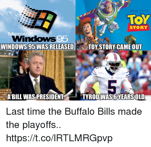 Buffalo Bills: SNE PIXAR  TOY  STORY  WINDOWS 95 WAS RELEASED  TOY STORY CAME OUT  ABILL WAS PRESIDENT  TYRODWAS6YEARSOLD Last time the Buffalo Bills made the playoffs.. https://t.co/lRTLMRGpvp