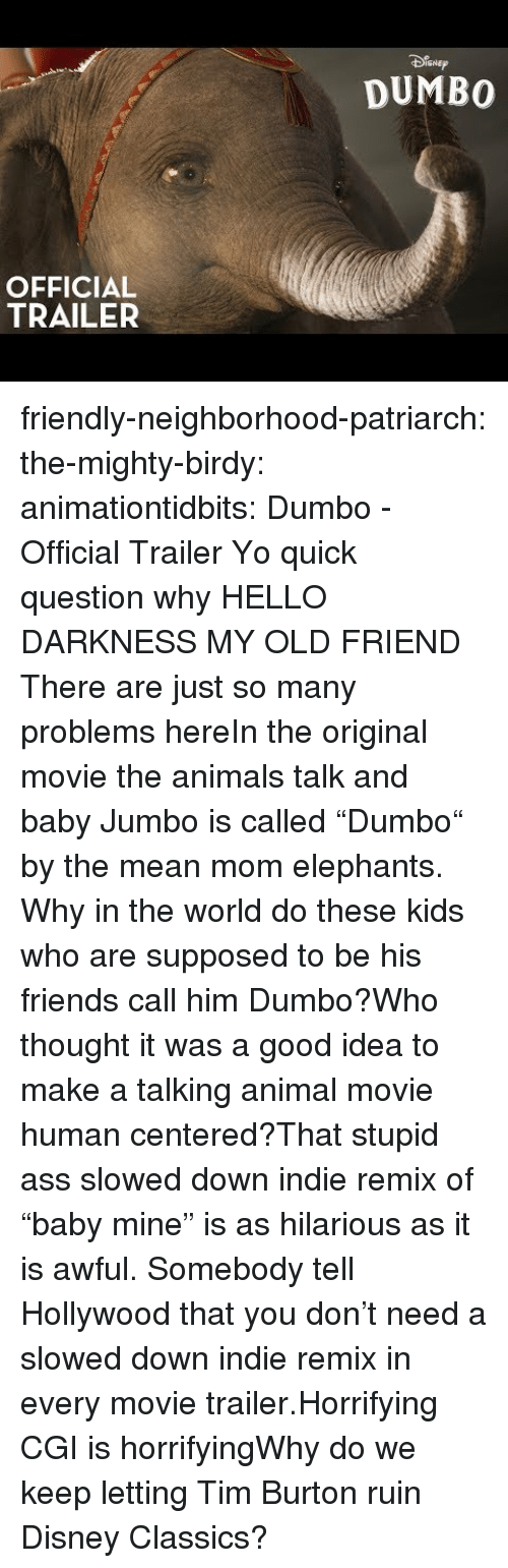 "As It Is: SNEp  DUMBO  OFFICIAL  TRAILER friendly-neighborhood-patriarch: the-mighty-birdy:   animationtidbits:  Dumbo - Official Trailer  Yo quick question why   HELLO DARKNESS MY OLD FRIEND  There are just so many problems hereIn the original movie the animals talk and baby Jumbo is called ""Dumbo"" by the mean mom elephants. Why in the world do these kids who are supposed to be his friends call him Dumbo?Who thought it was a good idea to make a talking animal movie human centered?That stupid ass slowed down indie remix of ""baby mine"" is as hilarious as it is awful. Somebody tell Hollywood that you don't need a slowed down indie remix in every movie trailer.Horrifying CGI is horrifyingWhy do we keep letting Tim Burton ruin Disney Classics?"