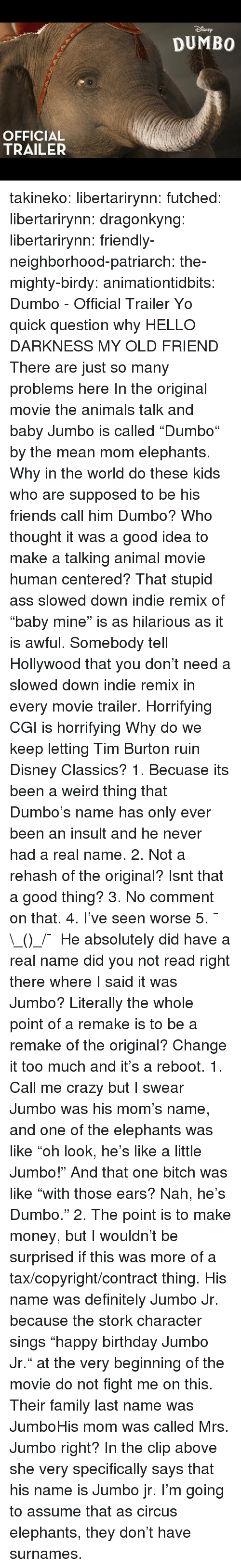 "As It Is: SNEp  DUMBO  OFFICIAL  TRAILER takineko:  libertarirynn: futched:   libertarirynn:   dragonkyng:   libertarirynn:   friendly-neighborhood-patriarch:  the-mighty-birdy:   animationtidbits:  Dumbo - Official Trailer  Yo quick question why   HELLO DARKNESS MY OLD FRIEND   There are just so many problems here In the original movie the animals talk and baby Jumbo is called ""Dumbo"" by the mean mom elephants. Why in the world do these kids who are supposed to be his friends call him Dumbo? Who thought it was a good idea to make a talking animal movie human centered? That stupid ass slowed down indie remix of ""baby mine"" is as hilarious as it is awful. Somebody tell Hollywood that you don't need a slowed down indie remix in every movie trailer. Horrifying CGI is horrifying Why do we keep letting Tim Burton ruin Disney Classics?   1. Becuase its been a weird thing that Dumbo's name has only ever been an insult and he never had a real name. 2. Not a rehash of the original? Isnt that a good thing? 3. No comment on that. 4. I've seen worse 5. ¯\_(ツ)_/¯   He absolutely did have a real name did you not read right there where I said it was Jumbo? Literally the whole point of a remake is to be a remake of the original? Change it too much and it's a reboot.   1. Call me crazy but I swear Jumbo was his mom's name, and one of the elephants was like ""oh look, he's like a little Jumbo!"" And that one bitch was like ""with those ears? Nah, he's Dumbo."" 2. The point is to make money, but I wouldn't be surprised if this was more of a tax/copyright/contract thing.   His name was definitely Jumbo Jr. because the stork character sings ""happy birthday Jumbo Jr."" at the very beginning of the movie do not fight me on this.  Their family last name was JumboHis mom was called Mrs. Jumbo right?  In the clip above she very specifically says that his name is Jumbo jr. I'm going to assume that as circus elephants, they don't have surnames."