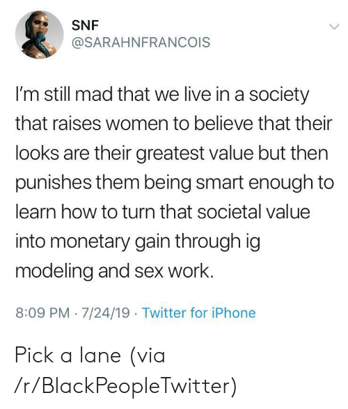 snf: SNF  @SARAHNFRANCOIS  I'm still mad that we live in a society  that raises women to believe that their  looks are their greatest value but then  punishes them being smart enough to  learn how to turn that societal value  into monetary gain through ig  modeling and sex work.  8:09 PM 7/24/19 Twitter for iPhone Pick a lane (via /r/BlackPeopleTwitter)