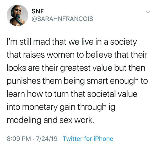 Iphone, Sex, and Twitter: SNF  @SARAHNFRANCOIS  I'm still mad that we live in a society  that raises women to believe that their  looks are their greatest value but then  punishes them being smart enough to  learn how to turn that societal value  into monetary gain through ig  modeling and sex work.  8:09 PM 7/24/19 Twitter for iPhone