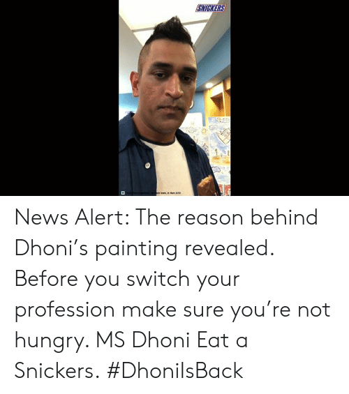 Hungry, Memes, and News: SNICKERS  or ma  Man 2004 News Alert: The reason behind Dhoni's painting revealed. Before you switch your profession make sure you're not hungry. MS Dhoni Eat a Snickers. #DhoniIsBack