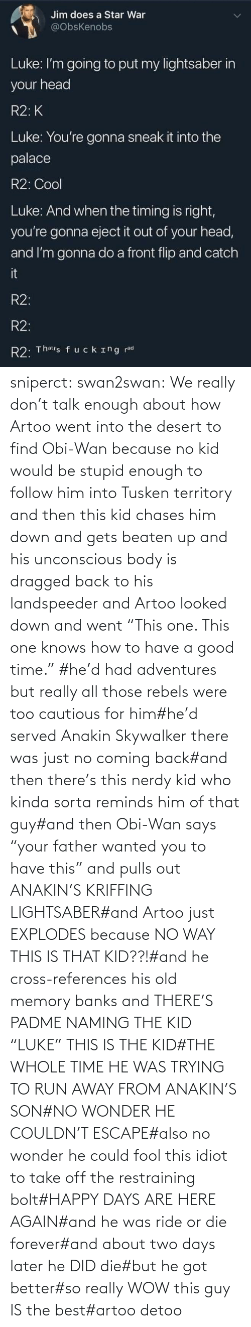 "this guy: sniperct:  swan2swan: We really don't talk enough about how Artoo went into the desert to find Obi-Wan because no kid would be stupid enough to follow him into Tusken territory and then this kid chases him down and gets beaten up and his unconscious body is dragged back to his landspeeder and Artoo looked down and went ""This one. This one knows how to have a good time.""  #he'd had adventures but really all those rebels were too cautious for him#he'd served Anakin Skywalker there was just no coming back#and then there's this nerdy kid who kinda sorta reminds him of that guy#and then Obi-Wan says ""your father wanted you to have this"" and pulls out ANAKIN'S KRIFFING LIGHTSABER#and Artoo just EXPLODES because NO WAY THIS IS THAT KID??!#and he cross-references his old memory banks and THERE'S PADME NAMING THE KID ""LUKE"" THIS IS THE KID#THE WHOLE TIME HE WAS TRYING TO RUN AWAY FROM ANAKIN'S SON#NO WONDER HE COULDN'T ESCAPE#also no wonder he could fool this idiot to take off the restraining bolt#HAPPY DAYS ARE HERE AGAIN#and he was ride or die forever#and about two days later he DID die#but he got better#so really WOW this guy IS the best#artoo detoo"