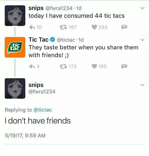 Tic Tacs: Snips  afwra1234 1d  today I have consumed 44 tic tacs  234  t 167  10  Tic Tac  (atictac.1d  tic  They taste better when you share them  tac  with friends!  t R, 173 165  Snips  afwra 1234  Replying to atictac  I don't have friends  5/19/17, 9:59 AM
