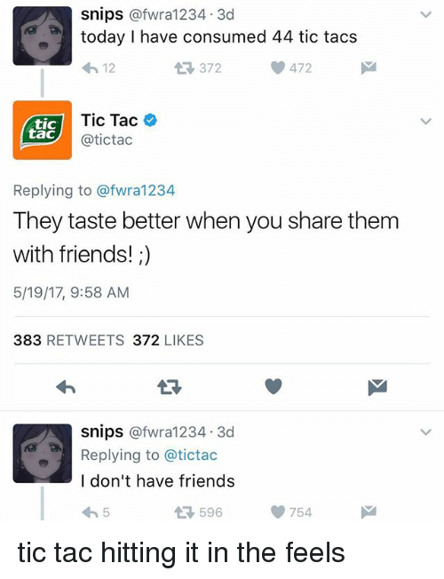 tacs: Snips  afwra1234, 3d  today I have consumed 44 tic tacs  372  472  12  Tic Tac  tic  tac  atictac  Replying to afwra1234  They taste better when you share them  with friends!  5/19/17, 9:58 AM  383  RETWEETS 372  LIKES  Snips  afwra1234, 3d  Replying to a tictac  I don't have friends  596  754 tic tac hitting it in the feels