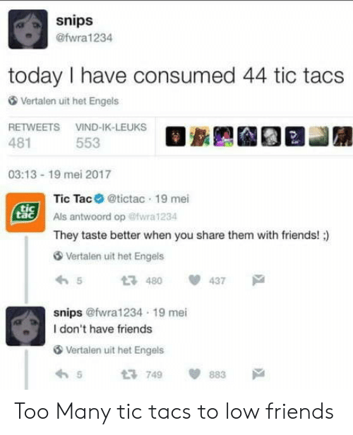 Tic Tacs: snips  @fwra 1234  today I have consumed 44 tic tacs  Vertalen uit het Engels  RETWEETS VIND-IK-LEUKS  481  553  03:13-19 mei 2017  Tic Tac@tictac 19 mei  Als antwoord op @iwra 1234  They taste better when you share them with friends!)  Vertalen uit het Engels  5480437  snips @fwra1234 19 mei  I don't have friends  Vertalen uit het Engels  わ  t3749  間883  戸 Too Many tic tacs to low friends