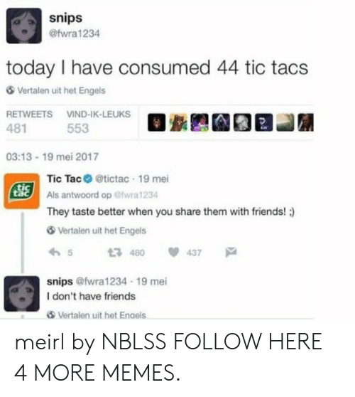 Tic Tacs: snips  @fwra 1234  today I have consumed 44 tic tacs  Vertalen uit het Engels  RETWEETS VIND-IK-LEUKS  481  553  03:13 19 mei 2017  Tic Tac@tictac 19 mei  Als antwoord op @fwra 1234  They taste better when you share them with friends! :)  tic  Vertalen uit het Engels  わ5 480  snips @fwra1234 19 mei  437  戸  I don't have friends  Vertalen uit het Enaels meirl by NBLSS FOLLOW HERE 4 MORE MEMES.