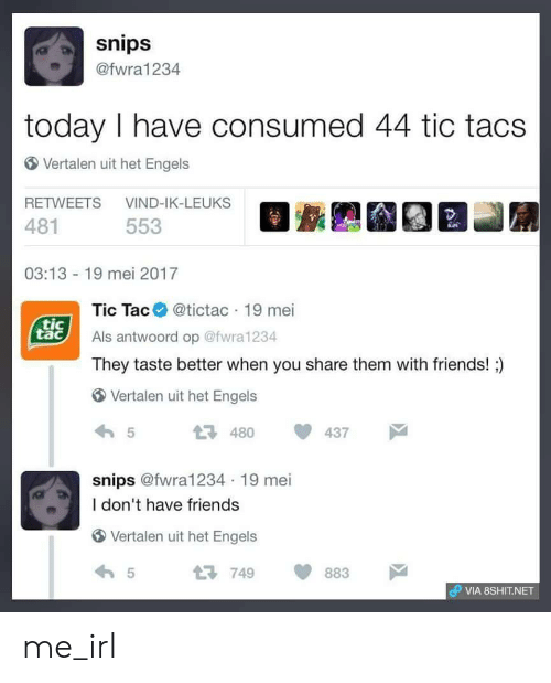 Tic Tacs: snips  @fwra1234  today I have consumed 44 tic tacs  Vertalen uit het Engels  RETWEETS VIND-IK-LEUKS  481  553  03:13 19 mei 2017  Tic Tac@tictac 19 mei  Als antwoord op @fwra 1234  They taste better when you share them with friends! )  tic  tac  Vertalen uit het Engels  5  480 437  snips @fwra1234 19 mei  I don't have friends  Vertalen uit het Engels  5  749 883  P VIA 8SHIT.NET me_irl