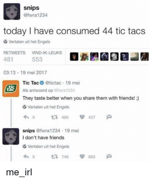tacs: snips  @fwra1234  today I have consumed 44 tic tacs  Vertalen uit het Engels  RETWEETS VIND-IK-LEUKS  481  553  03:13-19 mei 2017  Tic Tac @tictac 19 mei  Als antwoord op @wra 1234  They taste better when you share them with friends! )  SSİ  tac  Vertalen uit het Engels  54 437  snips @fwra1234 19 mei  I don't have friends  Vertalen uit het Engels  65749 883 me_irl