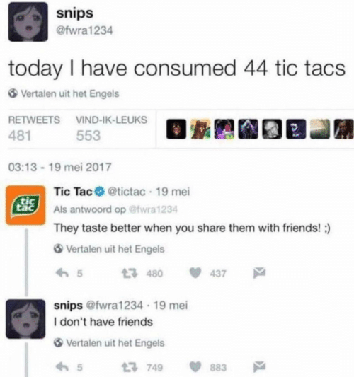 Tic Tacs: snips  @fwra1234  today I have consumed 44 tic tacs  Vertalen uit het Engels  RETWEETS VIND-IK-LEUKS  481  553  03:13 19 mei 2017  Tic Tac @tictac 19 mei  tic  tac  Als antwoord op @fwra1234  They taste better when you share them with friends!  Vertalen uit het Engels  t 480  437  snips @fwra1234 19 mei  I don't have friends  Vertalen uit het Engels  5  1749  883