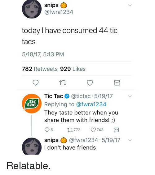 tacs: snips  @fwra1234  today l have consumed 44 tic  tacs  5/18/17, 5:13 PM  782 Retweets 929 Likes  Tic Tac @tictac 5/19/17  Replying to @fwra1234  They taste better when you  share them with friends!;)  tic  tac  5  773  743  snips @ @fwra1 234.5/19/17  I don't have friends  ﹀ Relatable.