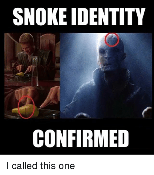 Snoke: SNOKE IDENTITY  CONFIRMED I called this one